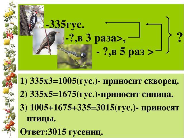 -335гус. -?,в 3 раза>, - ?,в 5 раз > 1) 335х3=1005(гус.)- приносит скворец....