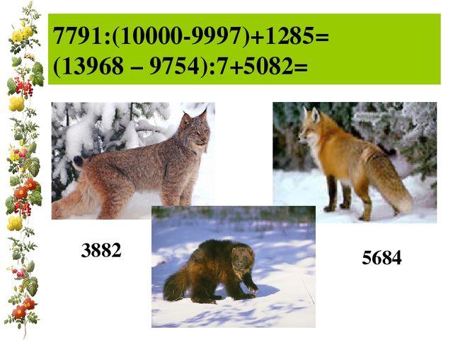 7791:(10000-9997)+1285= (13968 – 9754):7+5082= 3882 5684