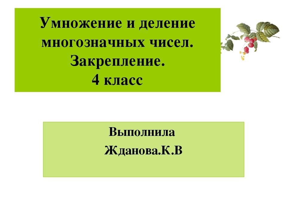 Умножение и деление многозначных чисел. Закрепление. 4 класс Выполнила Жданов...