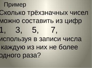 Пример Сколько трёхзначных чисел можно составить из цифр 1, 3, 5, 7, использу