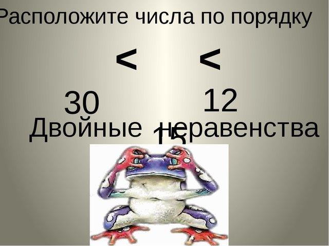 Двойные неравенства Расположите числа по порядку 12 15 30 < <