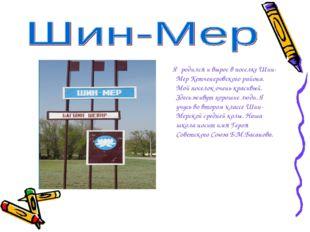 Я родился и вырос в поселке Шин-Мер Кетченеровского района. Мой поселок очен
