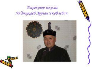 Директор школы Анджукаев Зурган Яковлевич