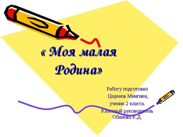 « Моя малая Родина» Работу подготовил Цеденов Мингиян, ученик 2 класса. Класс...