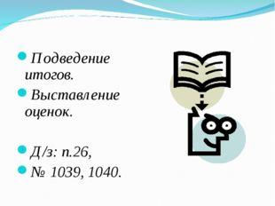 Подведение итогов. Выставление оценок. Д/з: п.26, № 1039, 1040.