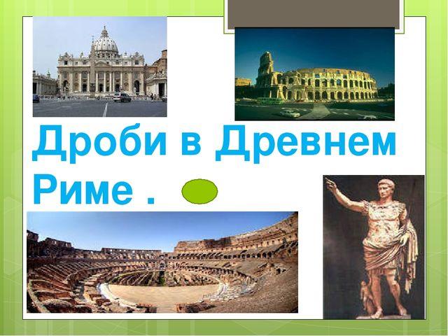 Дроби в Древнем Риме .