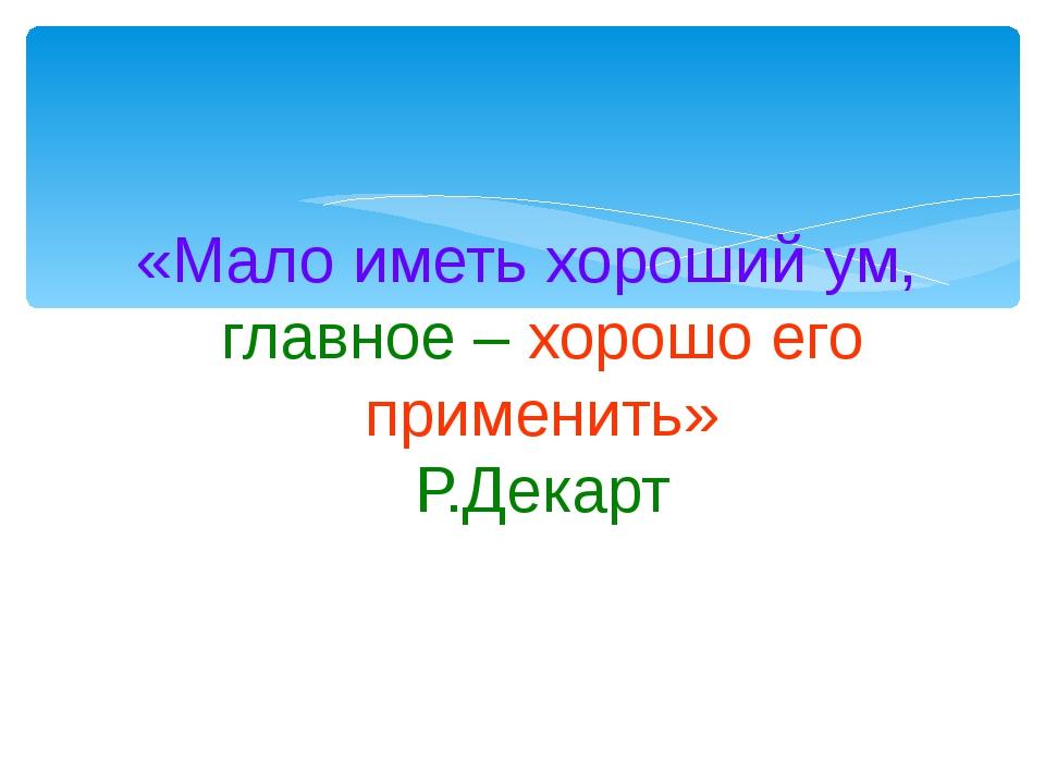 «Мало иметь хороший ум, главное – хорошо его применить» Р.Декарт