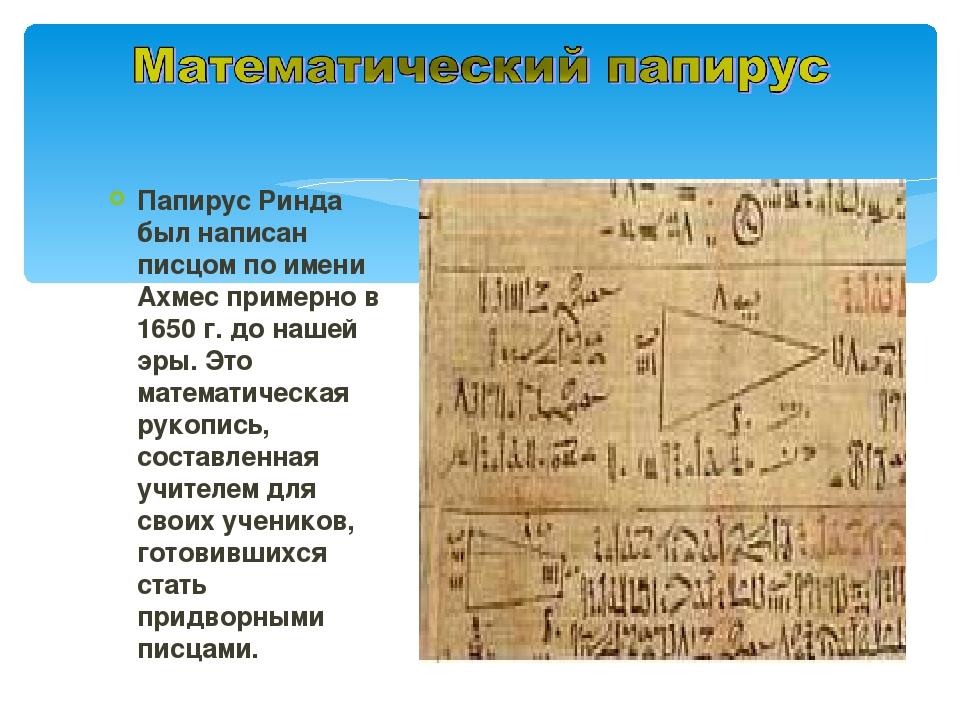 Папирус Ринда был написан писцом по имени Ахмес примерно в 1650 г. до нашей э...