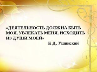 «ДЕЯТЕЛЬНОСТЬ ДОЛЖНА БЫТЬ МОЯ, УВЛЕКАТЬ МЕНЯ, ИСХОДИТЬ ИЗ ДУШИ МОЕЙ» К.Д. Уш