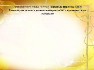 Урок русского языка по теме «Правила переноса слов» Столкнуть мнения ученико