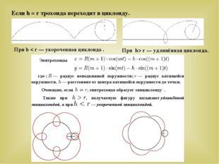 Если h = r трохоида переходит в циклоиду. При h> r — удлинённая циклоида. Пр