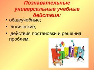 Познавательные универсальные учебные действия: общеучебные; логические; дейст