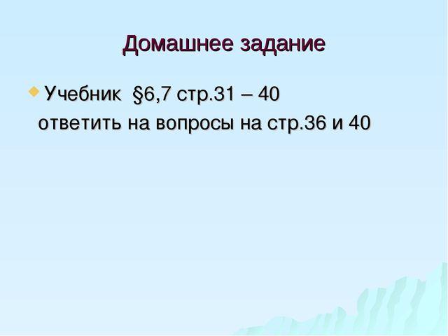 Домашнее задание Учебник §6,7 стр.31 – 40 ответить на вопросы на стр.36 и 40