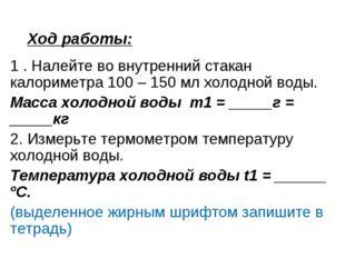 Ход работы: 1 . Налейте во внутренний стакан калориметра 100 – 150 мл холодно