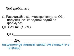 Ход работы : 6 . Рассчитайте количество теплоты Q1, полученное холодной водой