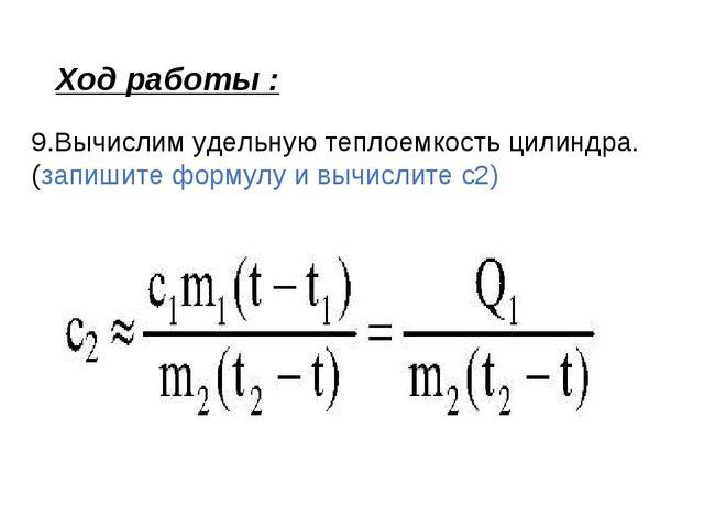 Ход работы : 9.Вычислим удельную теплоемкость цилиндра.(запишите формулу и вы...