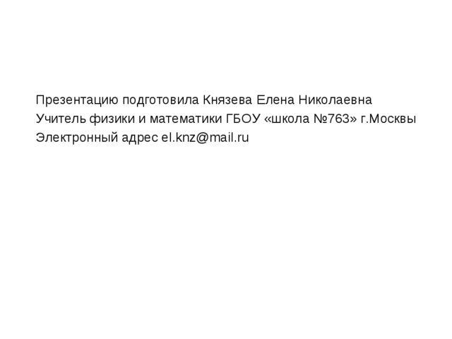 Презентацию подготовила Князева Елена Николаевна Учитель физики и математики...