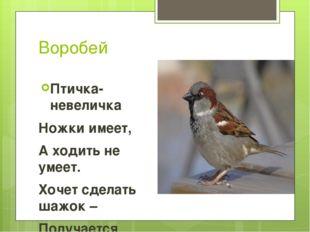 Воробей Птичка-невеличка Ножки имеет, А ходить не умеет. Хочет сделать шажок