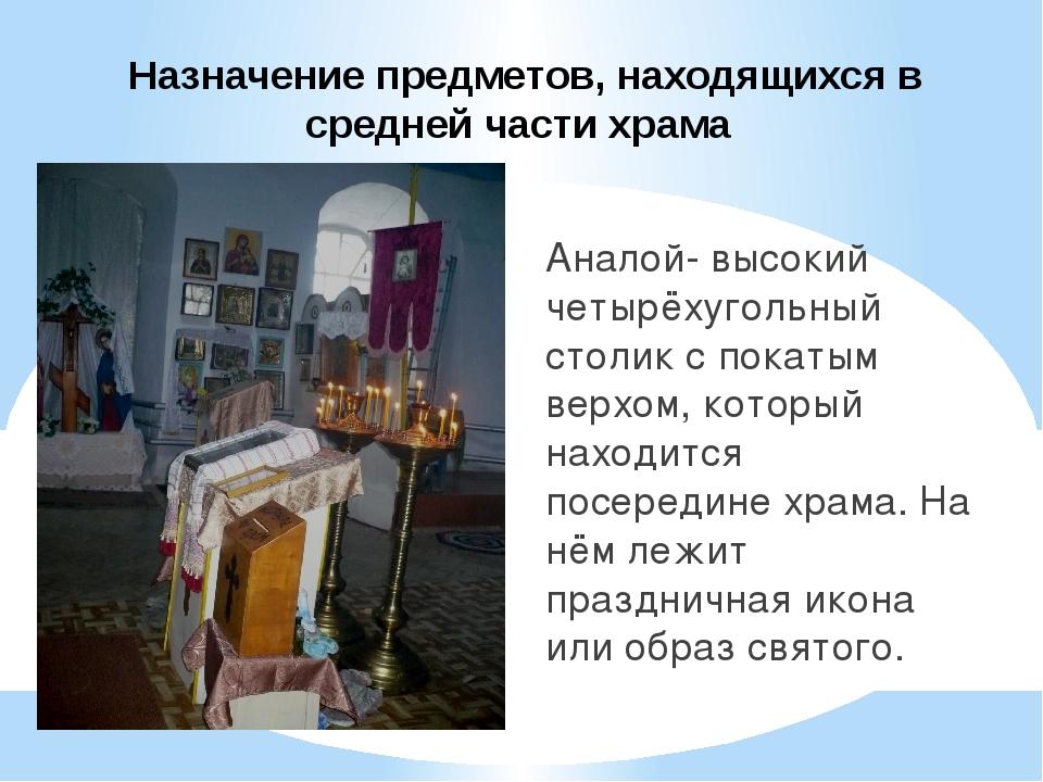 Назначение предметов, находящихся в средней части храма Аналой- высокий четы...