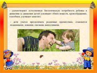 - удовлетворяет естественную биологическую потребность ребенка в движении (а