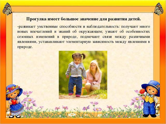 Прогулка имеет большое значение для развития детей. -развивает умственные спо...