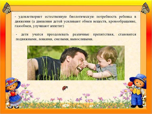 - удовлетворяет естественную биологическую потребность ребенка в движении (а...
