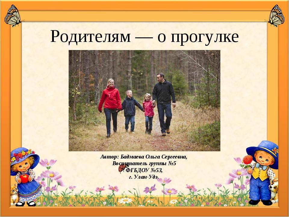 Родителям — о прогулке Автор: Бадмаева Ольга Сергеевна, Воспитатель группы №5...