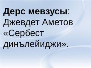 Дерс мевзусы:Джевдет Аметов «Сербест динълейиджи». Дерс мевзусы: Джевдет Амет