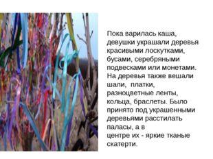 Пока варилась каша, девушки украшали деревья красивыми лоскутками, бусами, с