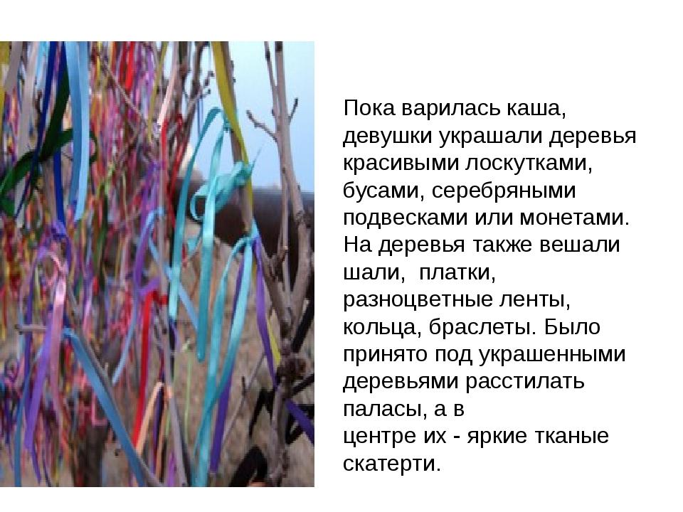 Пока варилась каша, девушки украшали деревья красивыми лоскутками, бусами, с...