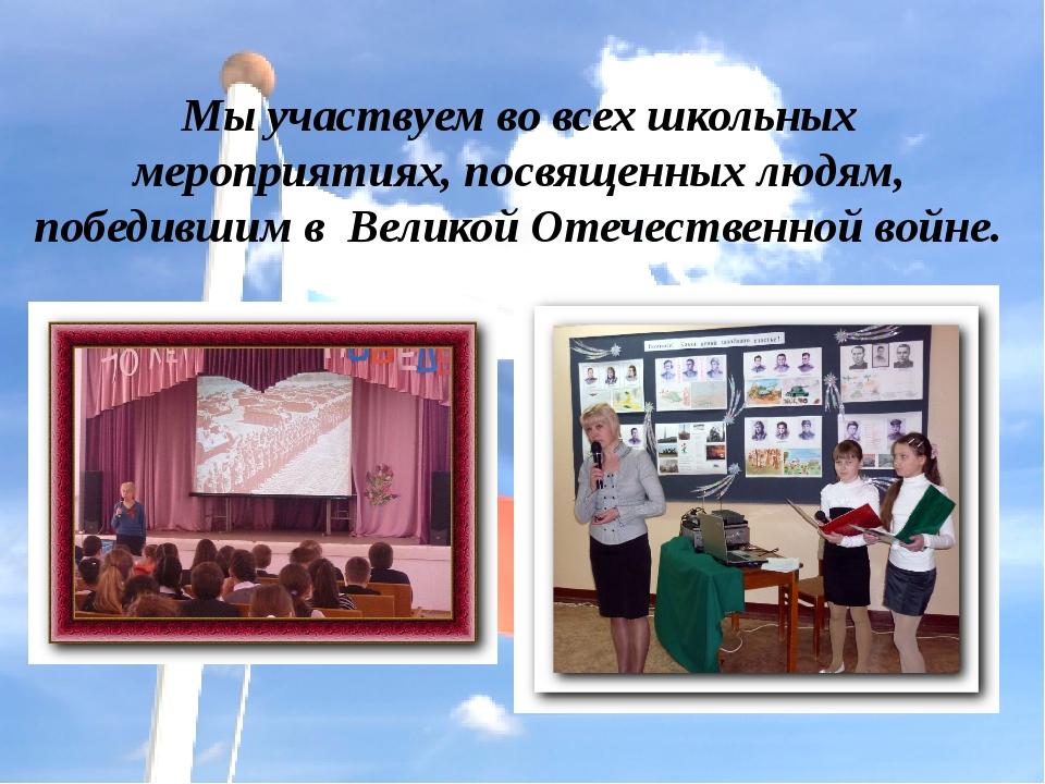 Мы участвуем во всех школьных мероприятиях, посвященных людям, победившим в В...