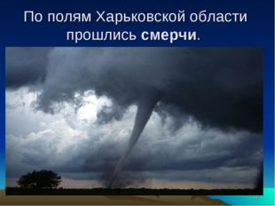 * По полям Харьковской области прошлись смерчи.