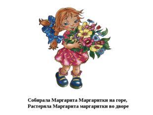 Собирала Маргарита Маргаритки на горе, Растеряла Маргарита маргаритки во дворе