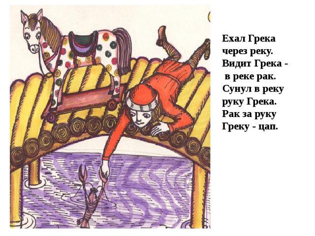Ехал Грека через реку. Видит Грека - в реке рак. Сунул в реку руку Грека....