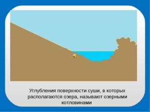 Углубления поверхности суши, в которых располагаются озера, называют озерными