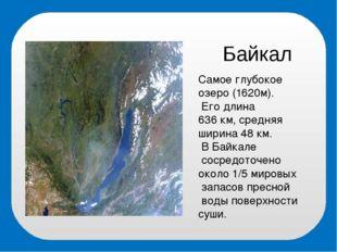 Байкал Самое глубокое озеро (1620м). Его длина 636 км, средняя ширина 48 км.