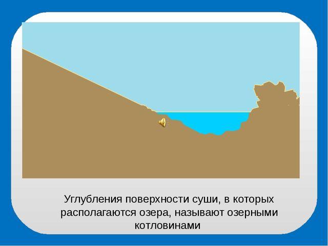 Углубления поверхности суши, в которых располагаются озера, называют озерными...