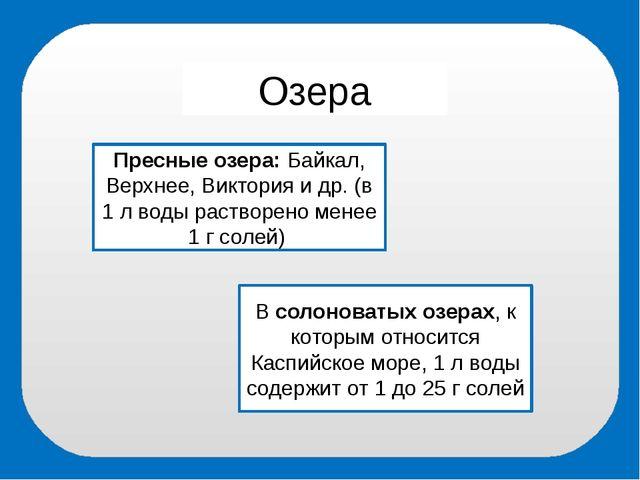 Озера Пресные озера: Байкал, Верхнее, Виктория и др. (в 1 л воды растворено м...