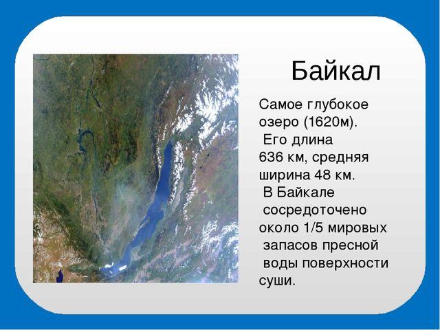 Байкал Самое глубокое озеро (1620м). Его длина 636 км, средняя ширина 48 км....