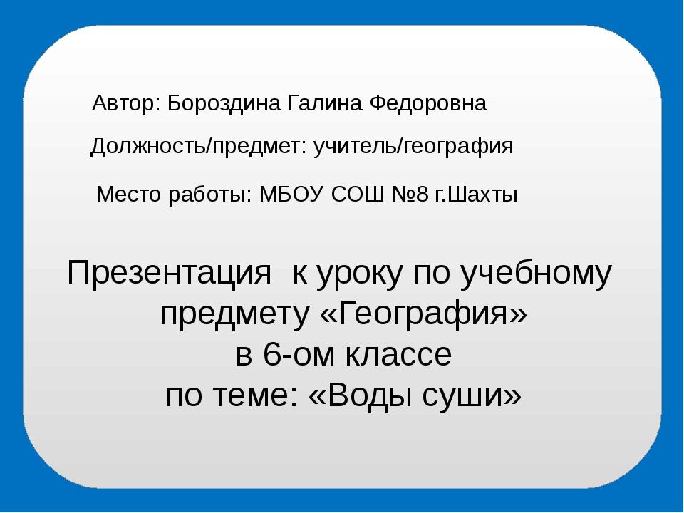 Автор: Бороздина Галина Федоровна Должность/предмет: учитель/география Место...