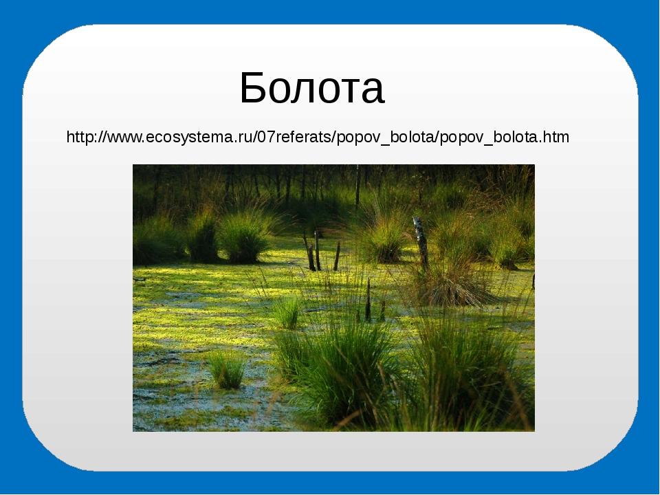 Болота http://www.ecosystema.ru/07referats/popov_bolota/popov_bolota.htm