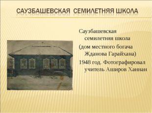 Саузбашевская семилетняя школа (дом местного богача Жданова Гарайхана) 1948 г