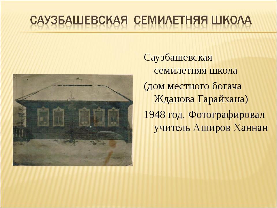 Саузбашевская семилетняя школа (дом местного богача Жданова Гарайхана) 1948 г...