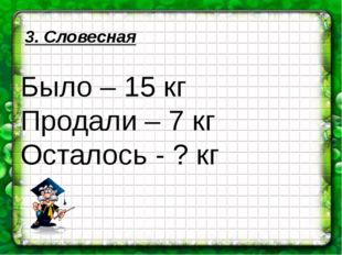 3. Словесная Было – 15 кг Продали – 7 кг Осталось - ? кг