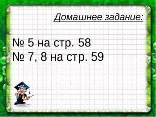 Домашнее задание: № 5 на стр. 58 № 7, 8 на стр. 59