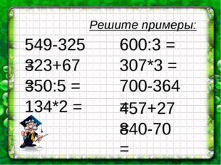 Решите примеры: 549-325 = 323+67 = 350:5 = 134*2 = 600:3 = 700-364 = 307*3 =