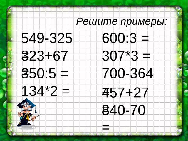 Решите примеры: 549-325 = 323+67 = 350:5 = 134*2 = 600:3 = 700-364 = 307*3 =...