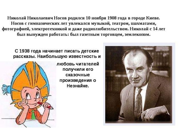 Николай Николаевич Носов родился 10 ноября 1908 года в городе Киеве. Носов с...