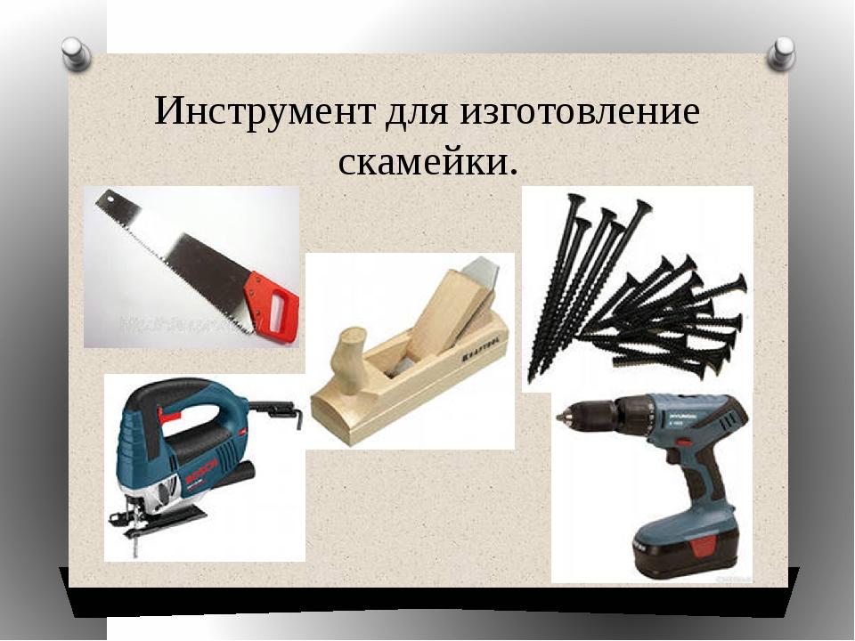 Инструмент для изготовление скамейки.
