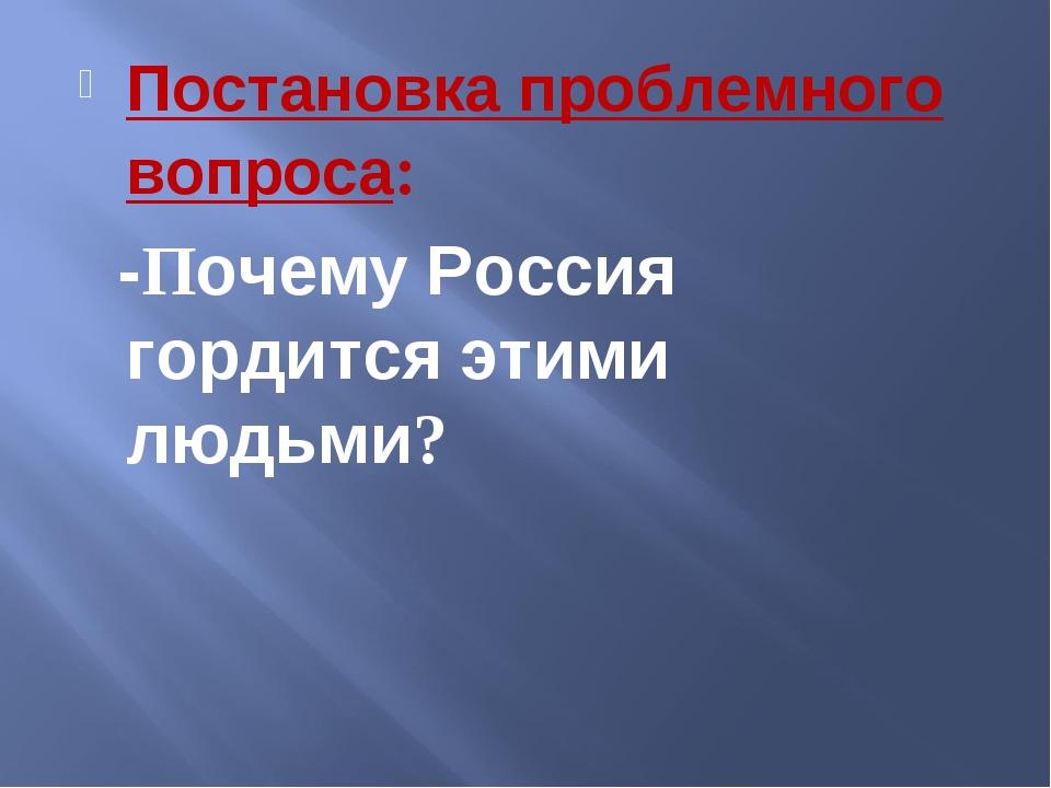 Постановка проблемного вопроса: -Почему Россия гордится этими людьми?